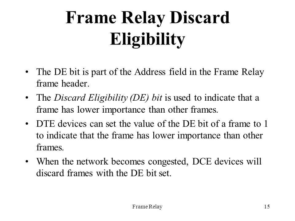 Frame Relay15 Frame Relay Discard Eligibility The DE bit is part of the Address field in the Frame Relay frame header.