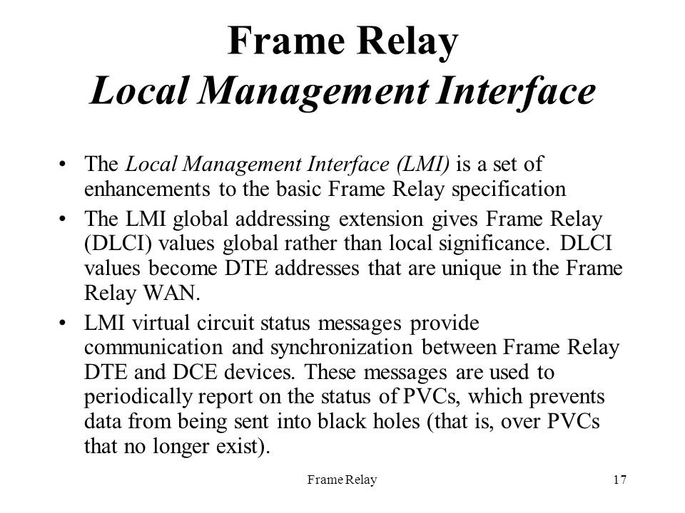 Frame Relay17 Frame Relay Local Management Interface The Local Management Interface (LMI) is a set of enhancements to the basic Frame Relay specification The LMI global addressing extension gives Frame Relay (DLCI) values global rather than local significance.