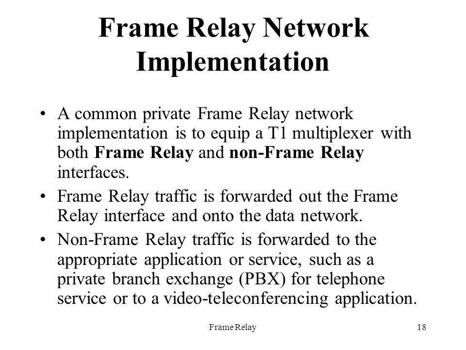 Frame Relay18 Frame Relay Network Implementation A common private Frame Relay network implementation is to equip a T1 multiplexer with both Frame Relay and non-Frame Relay interfaces.