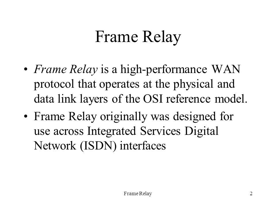Frame Relay2 Frame Relay is a high-performance WAN protocol that operates at the physical and data link layers of the OSI reference model.