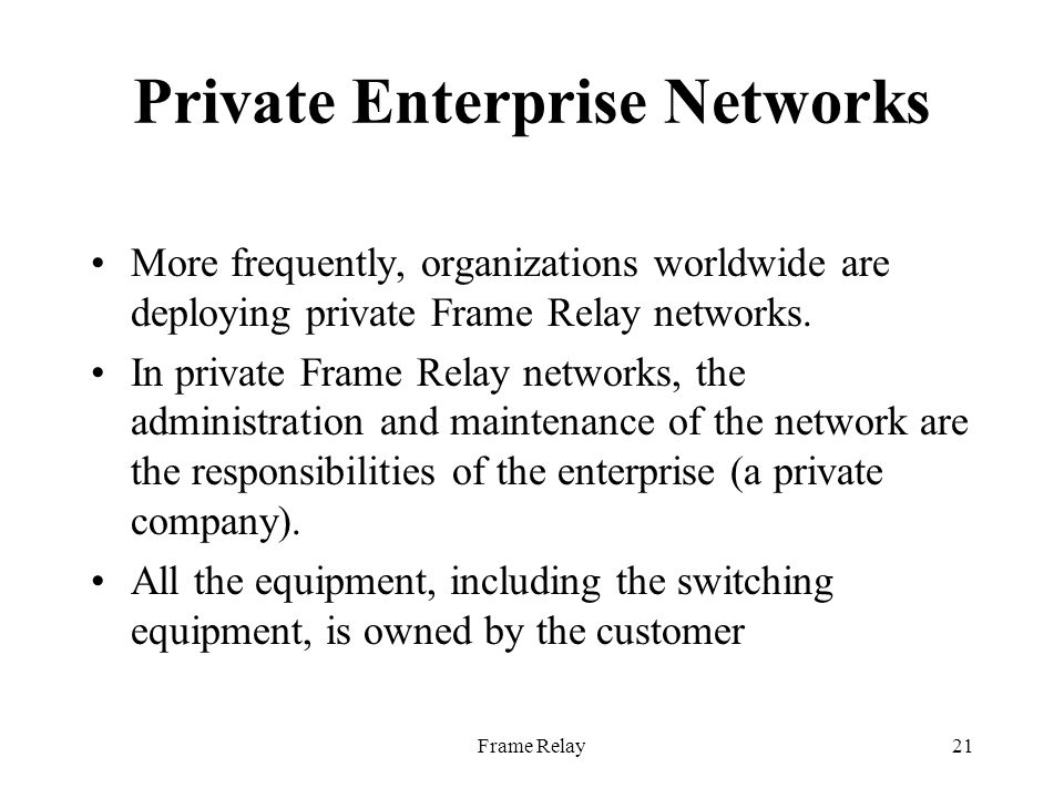 Frame Relay21 Private Enterprise Networks More frequently, organizations worldwide are deploying private Frame Relay networks.