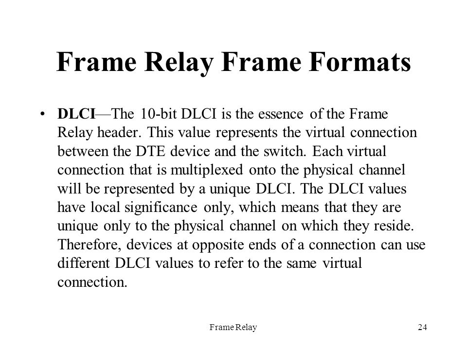 Frame Relay24 Frame Relay Frame Formats DLCI—The 10-bit DLCI is the essence of the Frame Relay header.