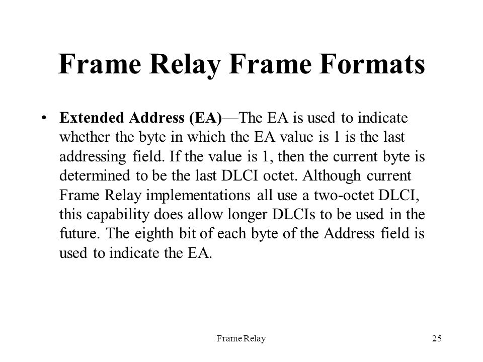 Frame Relay25 Frame Relay Frame Formats Extended Address (EA)—The EA is used to indicate whether the byte in which the EA value is 1 is the last addressing field.