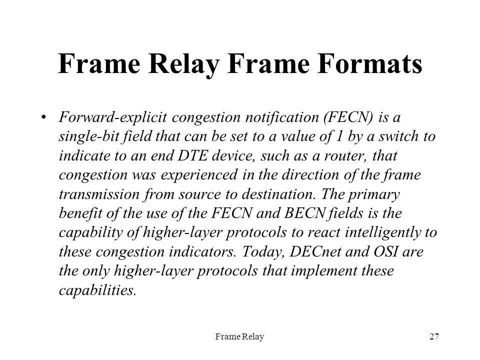 Frame Relay27 Frame Relay Frame Formats Forward-explicit congestion notification (FECN) is a single-bit field that can be set to a value of 1 by a switch to indicate to an end DTE device, such as a router, that congestion was experienced in the direction of the frame transmission from source to destination.