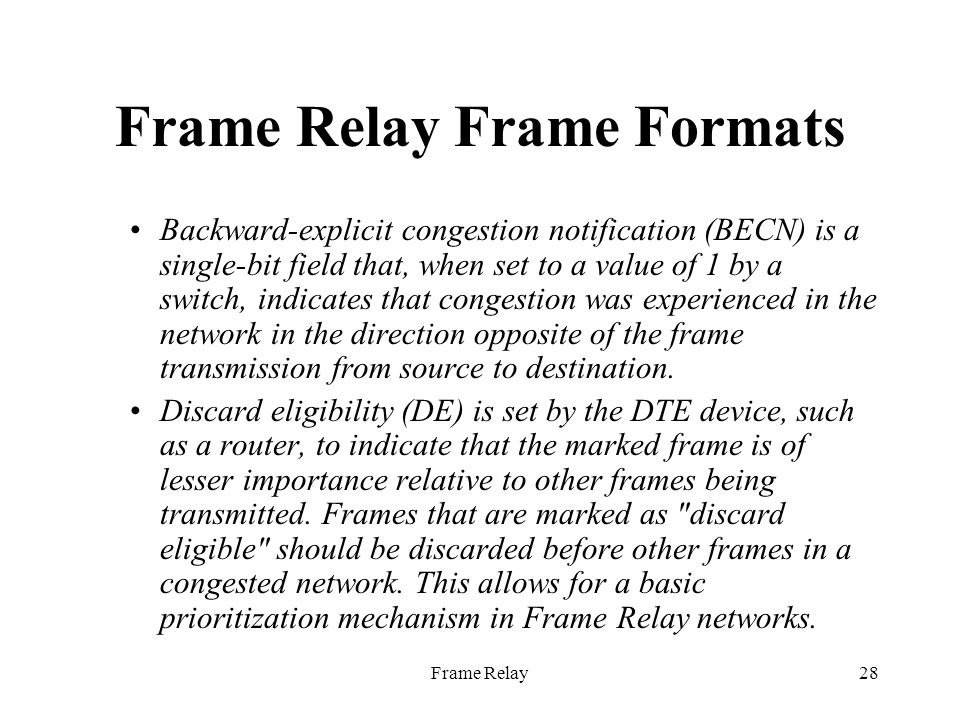 Frame Relay28 Frame Relay Frame Formats Backward-explicit congestion notification (BECN) is a single-bit field that, when set to a value of 1 by a switch, indicates that congestion was experienced in the network in the direction opposite of the frame transmission from source to destination.