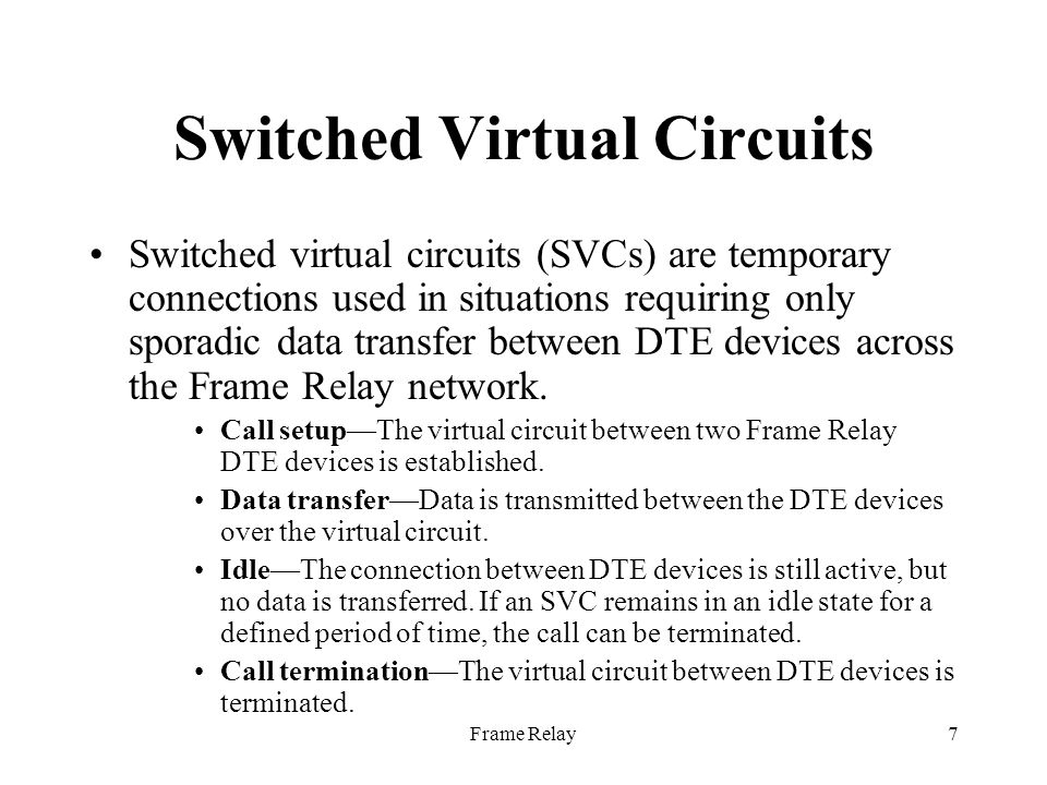 Frame Relay8 Switched Virtual Circuits Few manufacturers of Frame Relay DCE equipment support switched virtual circuit connections.