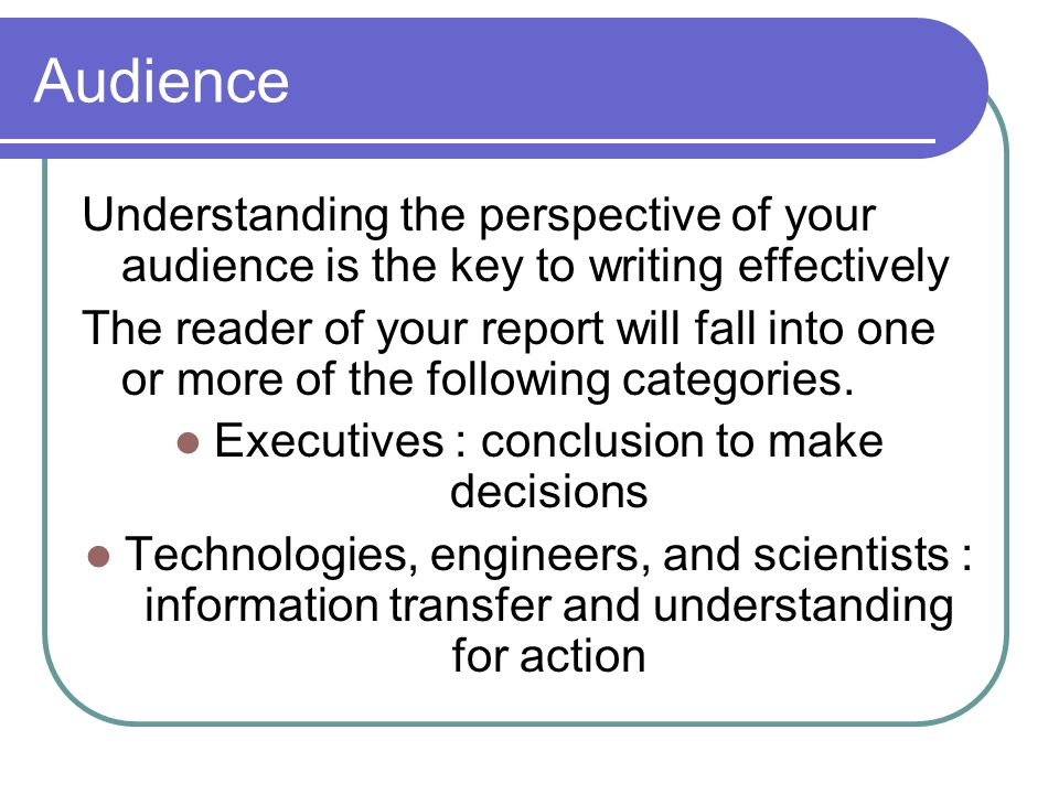 Audience Understanding the perspective of your audience is the key to writing effectively The reader of your report will fall into one or more of the following categories.