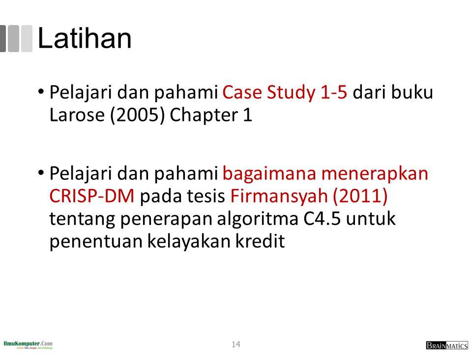 Latihan Pelajari dan pahami Case Study 1-5 dari buku Larose (2005) Chapter 1 Pelajari dan pahami bagaimana menerapkan CRISP-DM pada tesis Firmansyah (2011) tentang penerapan algoritma C4.5 untuk penentuan kelayakan kredit 14