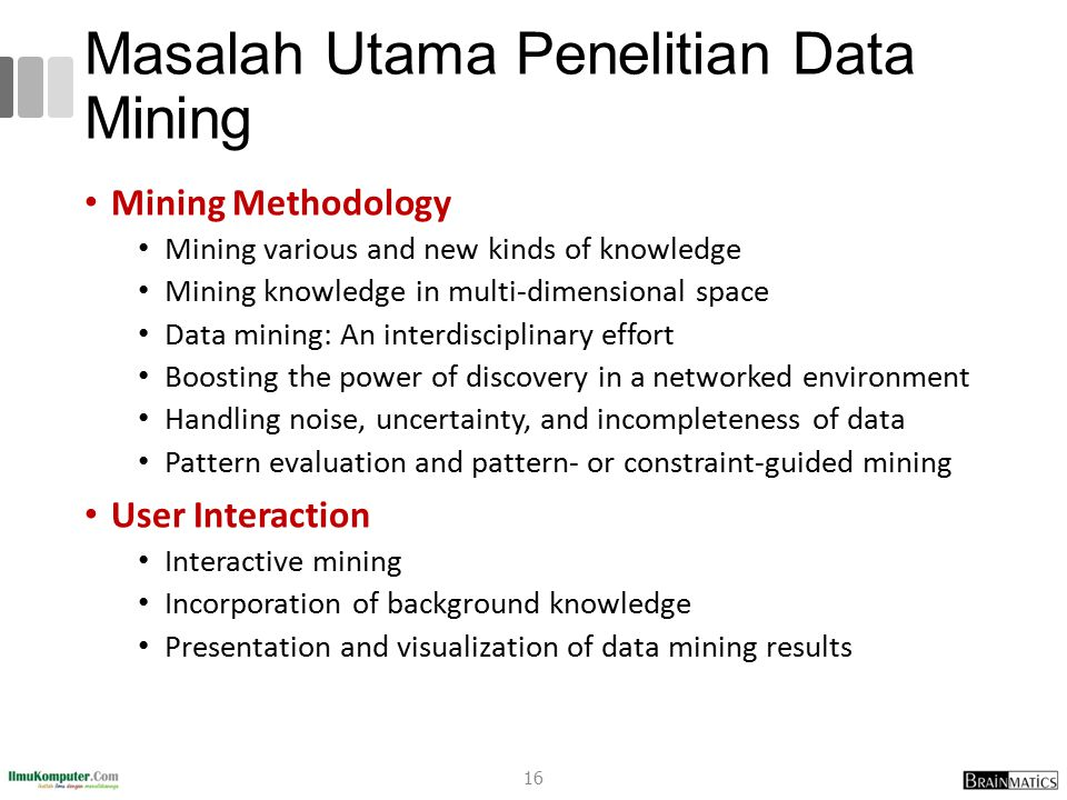 Masalah Utama Penelitian Data Mining Mining Methodology Mining various and new kinds of knowledge Mining knowledge in multi-dimensional space Data mining: An interdisciplinary effort Boosting the power of discovery in a networked environment Handling noise, uncertainty, and incompleteness of data Pattern evaluation and pattern- or constraint-guided mining User Interaction Interactive mining Incorporation of background knowledge Presentation and visualization of data mining results 16