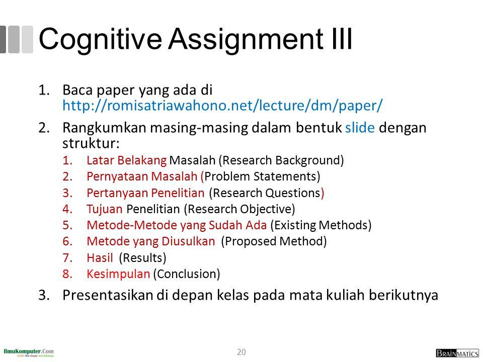 Cognitive Assignment III 1.Baca paper yang ada di http://romisatriawahono.net/lecture/dm/paper/ 2.Rangkumkan masing-masing dalam bentuk slide dengan struktur: 1.Latar Belakang Masalah (Research Background) 2.Pernyataan Masalah (Problem Statements) 3.Pertanyaan Penelitian (Research Questions) 4.Tujuan Penelitian (Research Objective) 5.Metode-Metode yang Sudah Ada (Existing Methods) 6.Metode yang Diusulkan (Proposed Method) 7.Hasil (Results) 8.Kesimpulan (Conclusion) 3.Presentasikan di depan kelas pada mata kuliah berikutnya 20