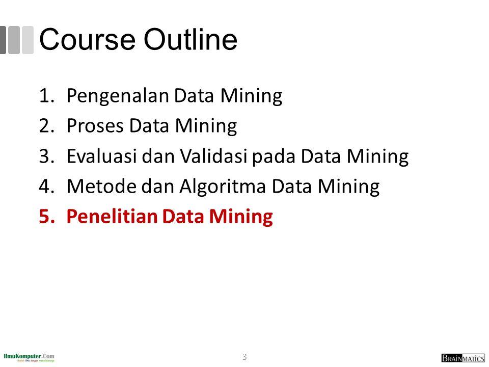Course Outline 1.Pengenalan Data Mining 2.Proses Data Mining 3.Evaluasi dan Validasi pada Data Mining 4.Metode dan Algoritma Data Mining 5.Penelitian Data Mining 3