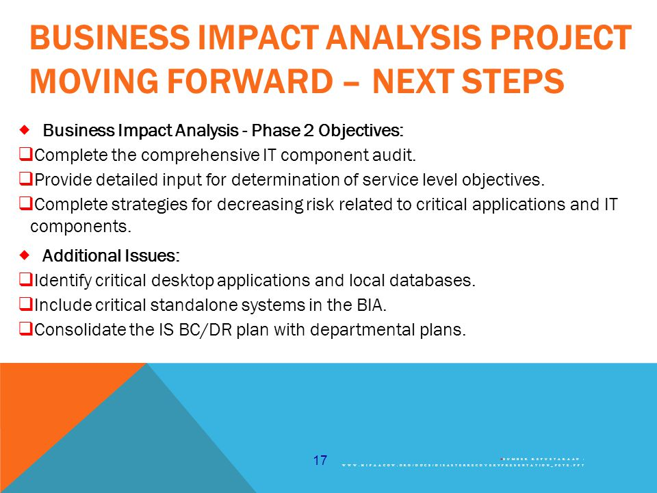 17 BUSINESS IMPACT ANALYSIS PROJECT MOVING FORWARD – NEXT STEPS  Business Impact Analysis - Phase 2 Objectives:  Complete the comprehensive IT component audit.