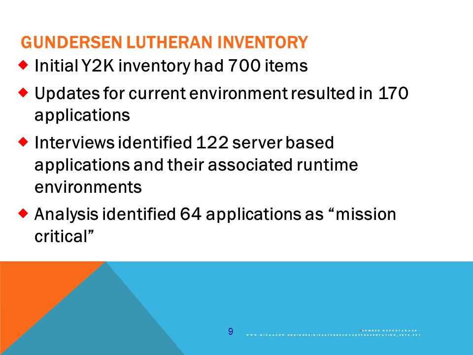 9 GUNDERSEN LUTHERAN INVENTORY  Initial Y2K inventory had 700 items  Updates for current environment resulted in 170 applications  Interviews identified 122 server based applications and their associated runtime environments  Analysis identified 64 applications as mission critical  SUMBER KEPUSTAKAAN : WWW.HIPAACOW.ORG/DOCS/DISASTERRECOVERYPRESENTATION_PETE.PPT
