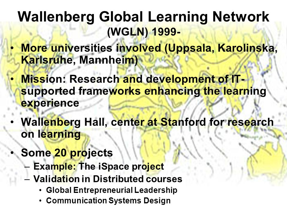 Wallenberg Global Learning Network (WGLN) 1999- More universities involved (Uppsala, Karolinska, Karlsruhe, Mannheim) Mission: Research and development of IT- supported frameworks enhancing the learning experience Wallenberg Hall, center at Stanford for research on learning Some 20 projects –Example: The iSpace project –Validation in Distributed courses Global Entrepreneurial Leadership Communication Systems Design
