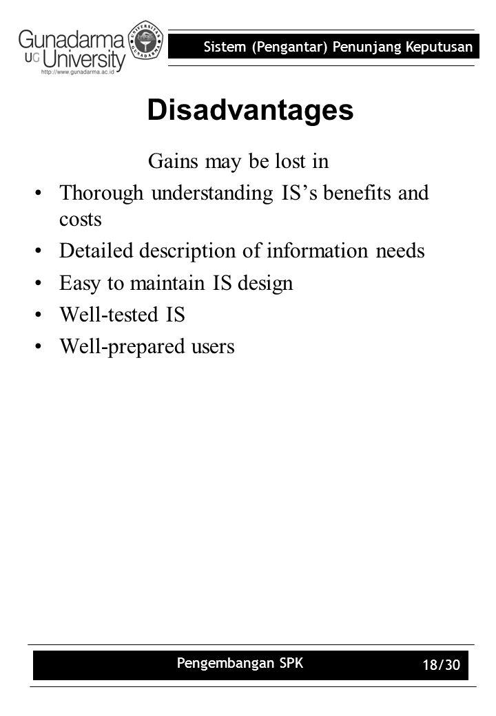Sistem (Pengantar) Penunjang Keputusan Pengembangan SPK 18/30 Disadvantages Gains may be lost in Thorough understanding IS's benefits and costs Detail
