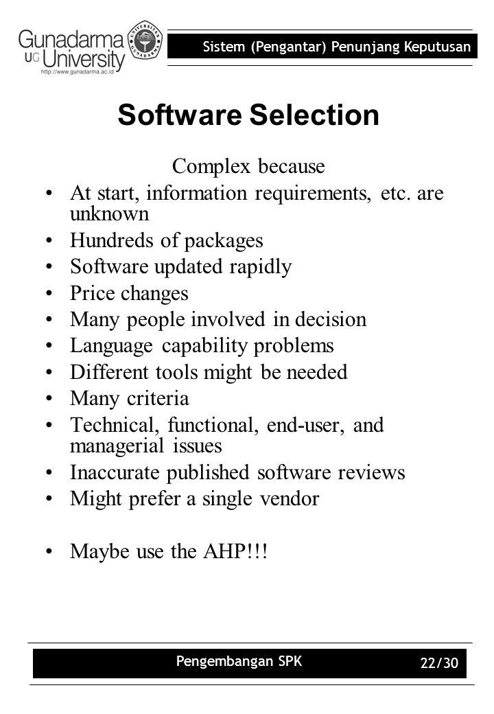 Sistem (Pengantar) Penunjang Keputusan Pengembangan SPK 22/30 Software Selection Complex because At start, information requirements, etc. are unknown