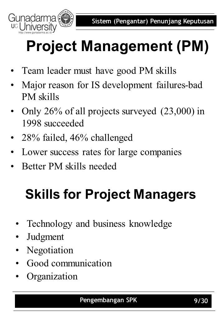 Sistem (Pengantar) Penunjang Keputusan Pengembangan SPK 9/30 Project Management (PM) Team leader must have good PM skills Major reason for IS developm