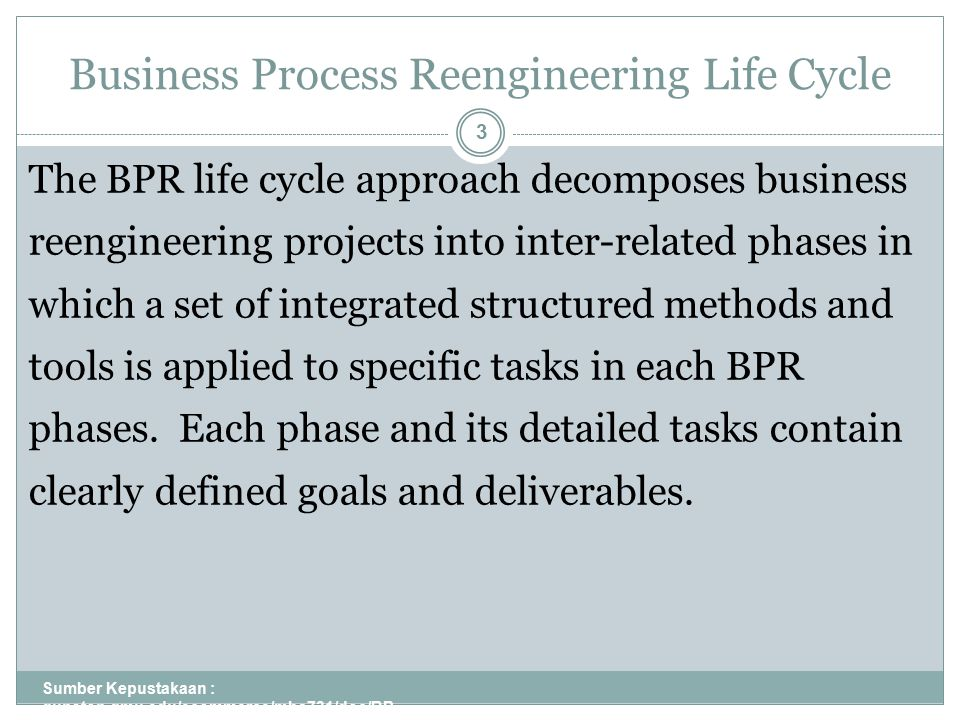 Business Process Reengineering Life Cycle Sumber Kepustakaan : gunston.gmu.edu/ecommerce/mba731/doc/BP R_all_Part_I.ppt 3 The BPR life cycle approach decomposes business reengineering projects into inter-related phases in which a set of integrated structured methods and tools is applied to specific tasks in each BPR phases.
