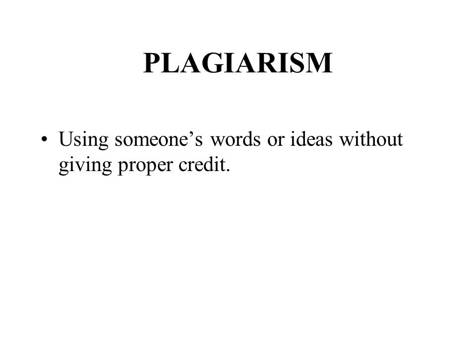 PLAGIARISM Using someone's words or ideas without giving proper credit.