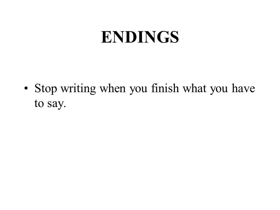ENDINGS Stop writing when you finish what you have to say.