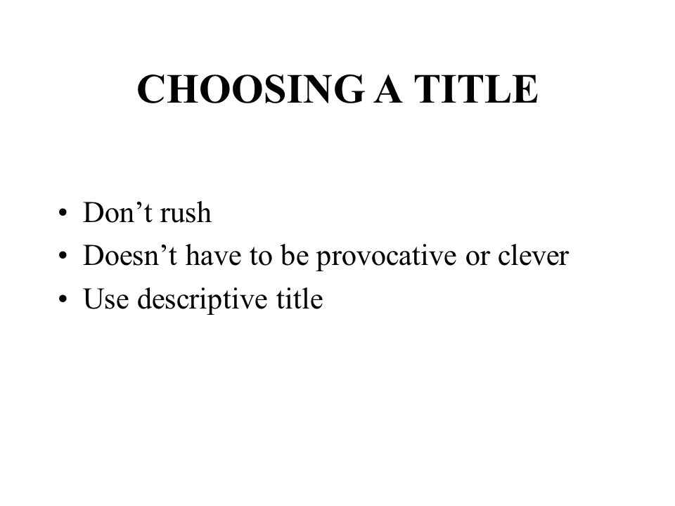 CHOOSING A TITLE Don't rush Doesn't have to be provocative or clever Use descriptive title