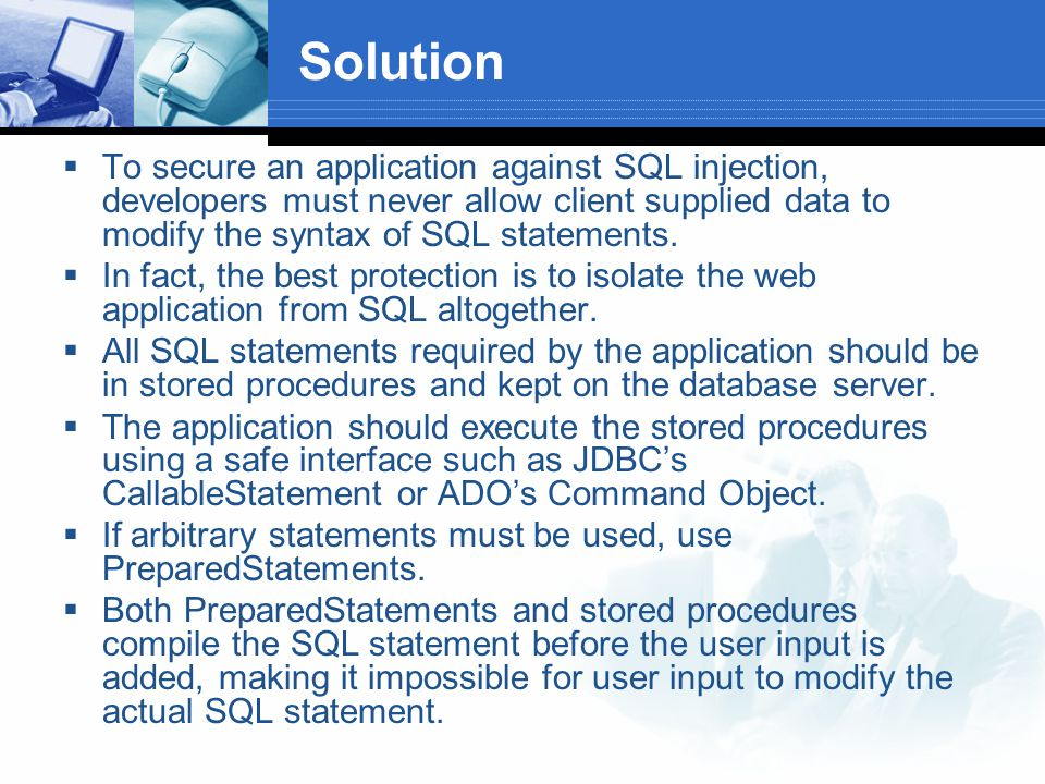 Solution  To secure an application against SQL injection, developers must never allow client supplied data to modify the syntax of SQL statements.