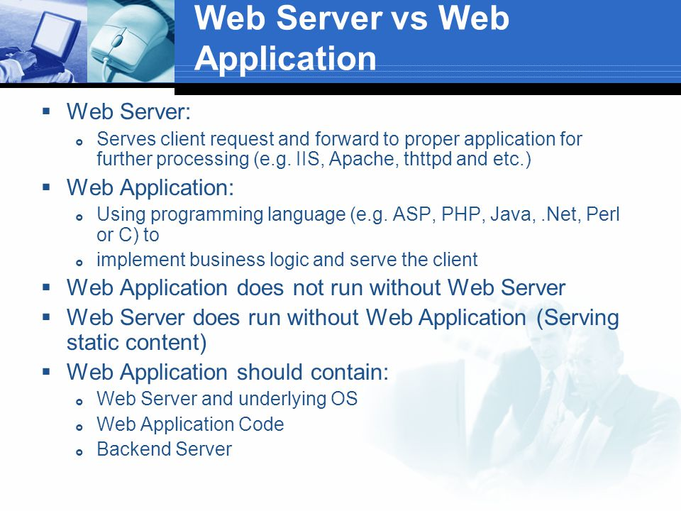 Web Server vs Web Application  Web Server:  Serves client request and forward to proper application for further processing (e.g.