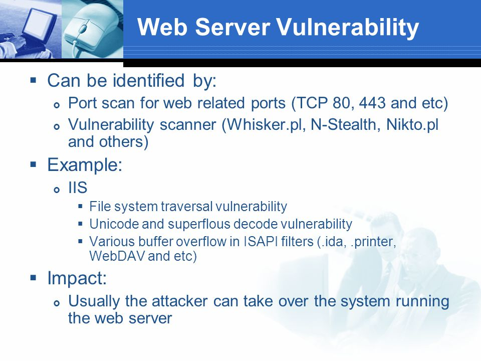 Web Application Vulnerability  Vulnerability on web application itself  Can be identified by:  Source code review  Application testing  Automatic scanner  Manual testing  Example:  SQL or command Injection  E-Shop lifting  Passport reset password flaw  Impact:  Data confidentiality and integrity breached  System compromised