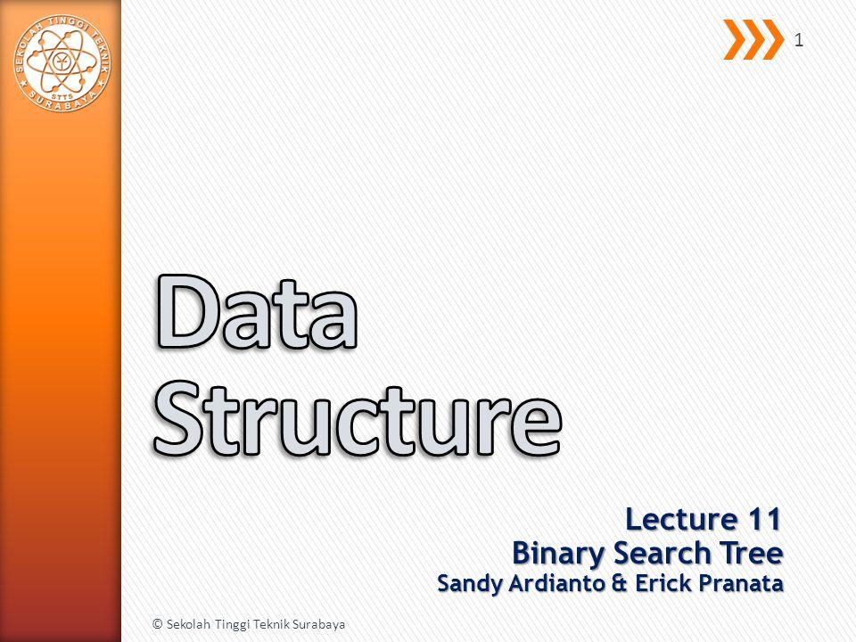 Lecture 11 Binary Search Tree Sandy Ardianto & Erick Pranata © Sekolah Tinggi Teknik Surabaya 1