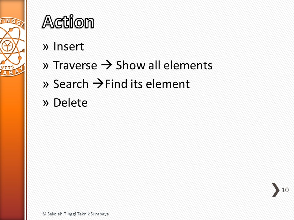 » Insert » Traverse  Show all elements » Search  Find its element » Delete 10 © Sekolah Tinggi Teknik Surabaya