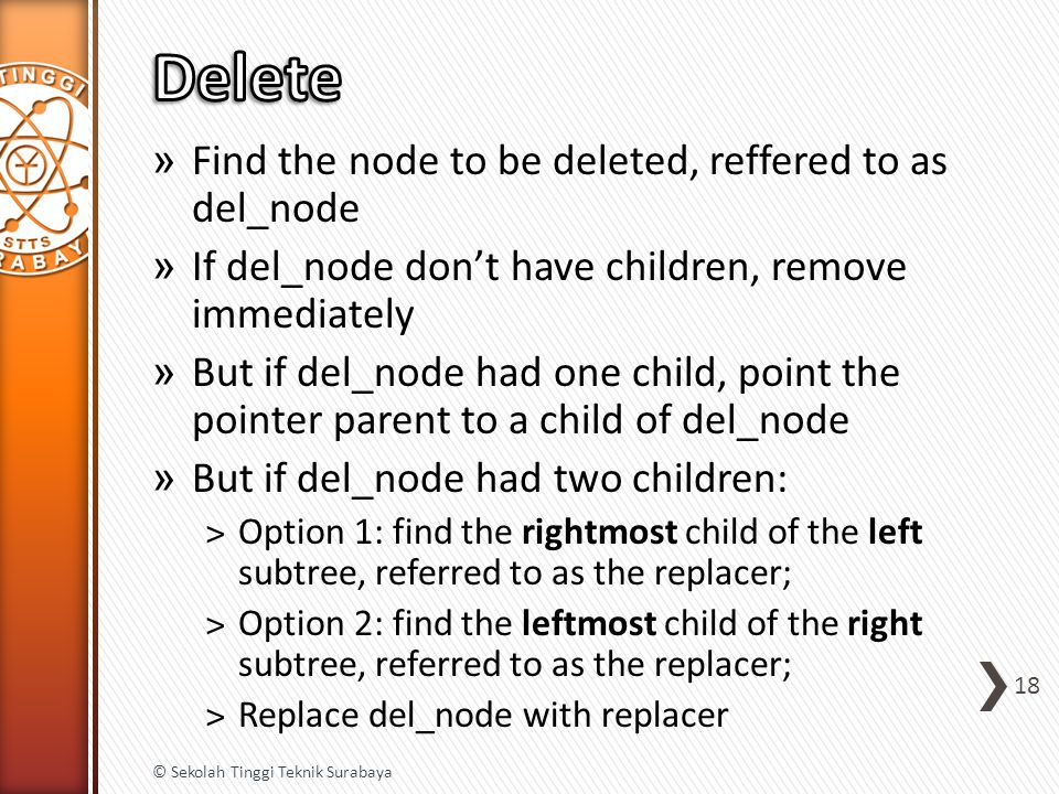 » Find the node to be deleted, reffered to as del_node » If del_node don't have children, remove immediately » But if del_node had one child, point the pointer parent to a child of del_node » But if del_node had two children: ˃Option 1: find the rightmost child of the left subtree, referred to as the replacer; ˃Option 2: find the leftmost child of the right subtree, referred to as the replacer; ˃Replace del_node with replacer 18 © Sekolah Tinggi Teknik Surabaya