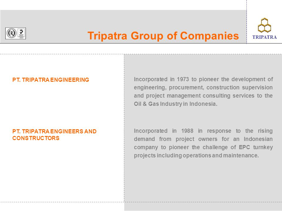 client's logo TRIPATRA Experience List Oil Processing – 1 No Project Title CapacityClient Contract Value US$Scope 1Engineering & Construction 700,000 BOPDCaltex Pacific Indonesia 686 MillionE,PM, CS 2Duri Steamflood Project Area-11 100,000 BOPDCaltex Pacific Indonesia 50 MillionE, P, C 3Area-10 Automated Well Test /Degassing 100,000 BOPDCaltex Pacific Indonesia 350,000E 4Melibur Infill25,000 BOPDLasmo Oil867,900E, P, C 5Selatan Oil & Gas Field Development Project 45,000 BOPDLasmo Oil (Malacca Strait) Ltd.
