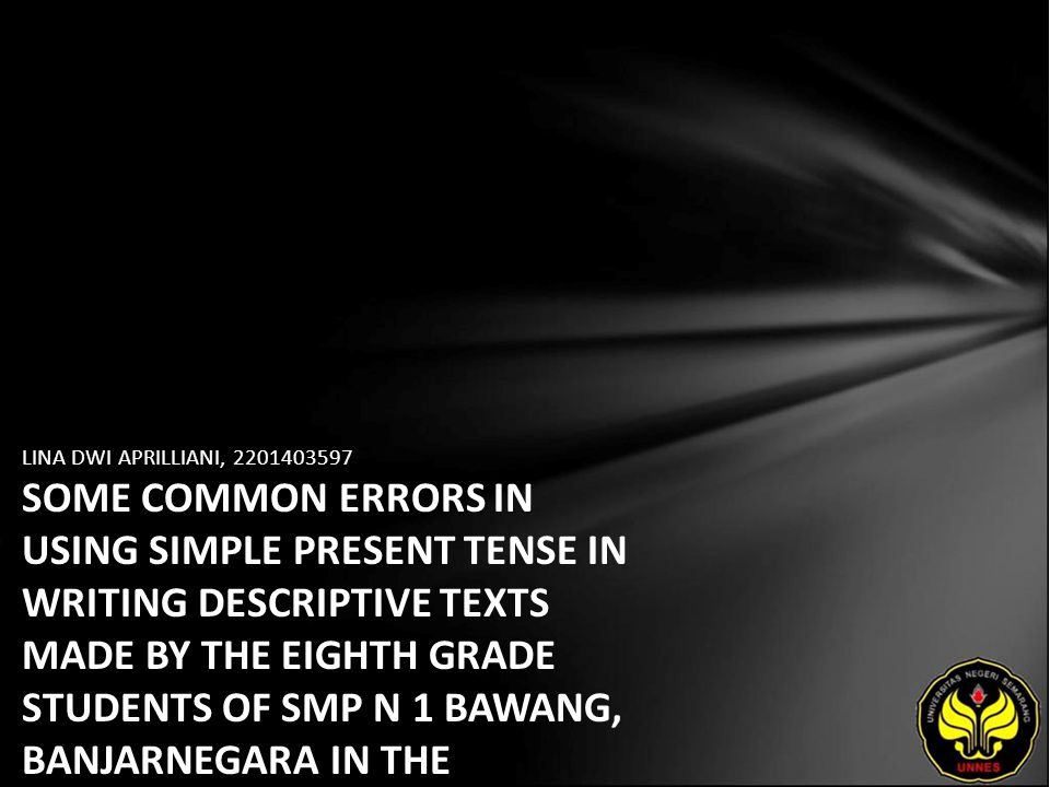 LINA DWI APRILLIANI, 2201403597 SOME COMMON ERRORS IN USING SIMPLE PRESENT TENSE IN WRITING DESCRIPTIVE TEXTS MADE BY THE EIGHTH GRADE STUDENTS OF SMP