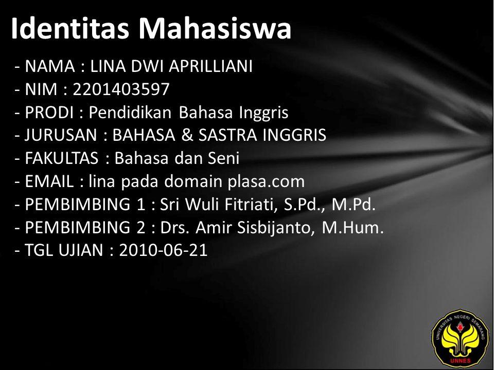 Identitas Mahasiswa - NAMA : LINA DWI APRILLIANI - NIM : 2201403597 - PRODI : Pendidikan Bahasa Inggris - JURUSAN : BAHASA & SASTRA INGGRIS - FAKULTAS : Bahasa dan Seni - EMAIL : lina pada domain plasa.com - PEMBIMBING 1 : Sri Wuli Fitriati, S.Pd., M.Pd.