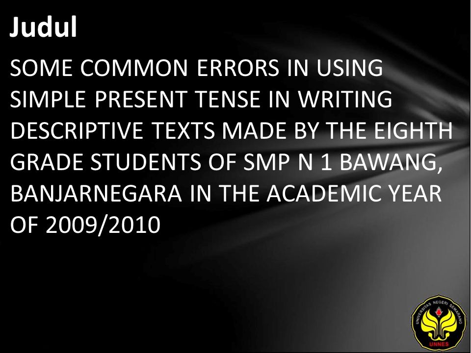 Judul SOME COMMON ERRORS IN USING SIMPLE PRESENT TENSE IN WRITING DESCRIPTIVE TEXTS MADE BY THE EIGHTH GRADE STUDENTS OF SMP N 1 BAWANG, BANJARNEGARA IN THE ACADEMIC YEAR OF 2009/2010