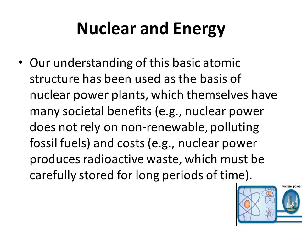 Nuclear and Energy Our understanding of this basic atomic structure has been used as the basis of nuclear power plants, which themselves have many societal benefits (e.g., nuclear power does not rely on non-renewable, polluting fossil fuels) and costs (e.g., nuclear power produces radioactive waste, which must be carefully stored for long periods of time).