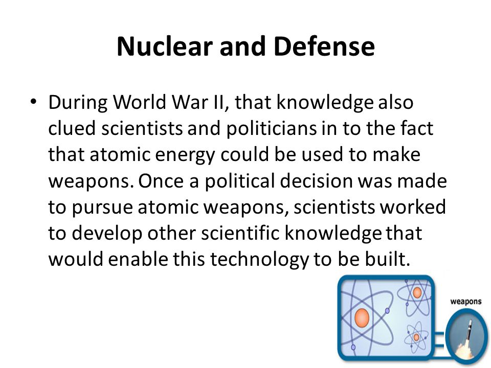 Nuclear and Defense During World War II, that knowledge also clued scientists and politicians in to the fact that atomic energy could be used to make weapons.