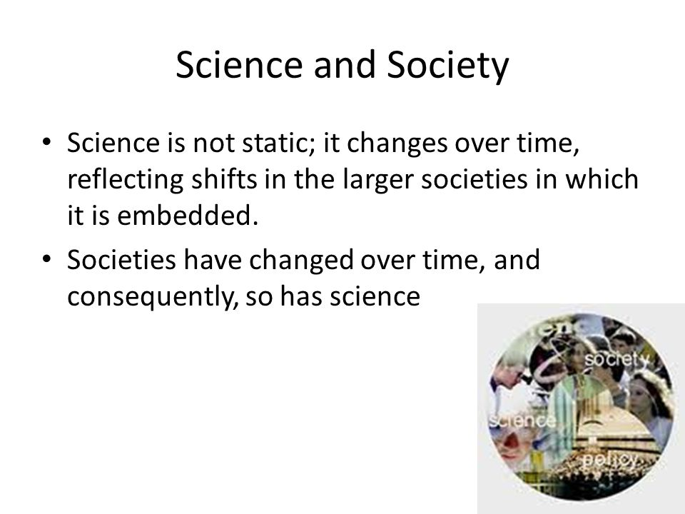 Science and Society Science is not static; it changes over time, reflecting shifts in the larger societies in which it is embedded.