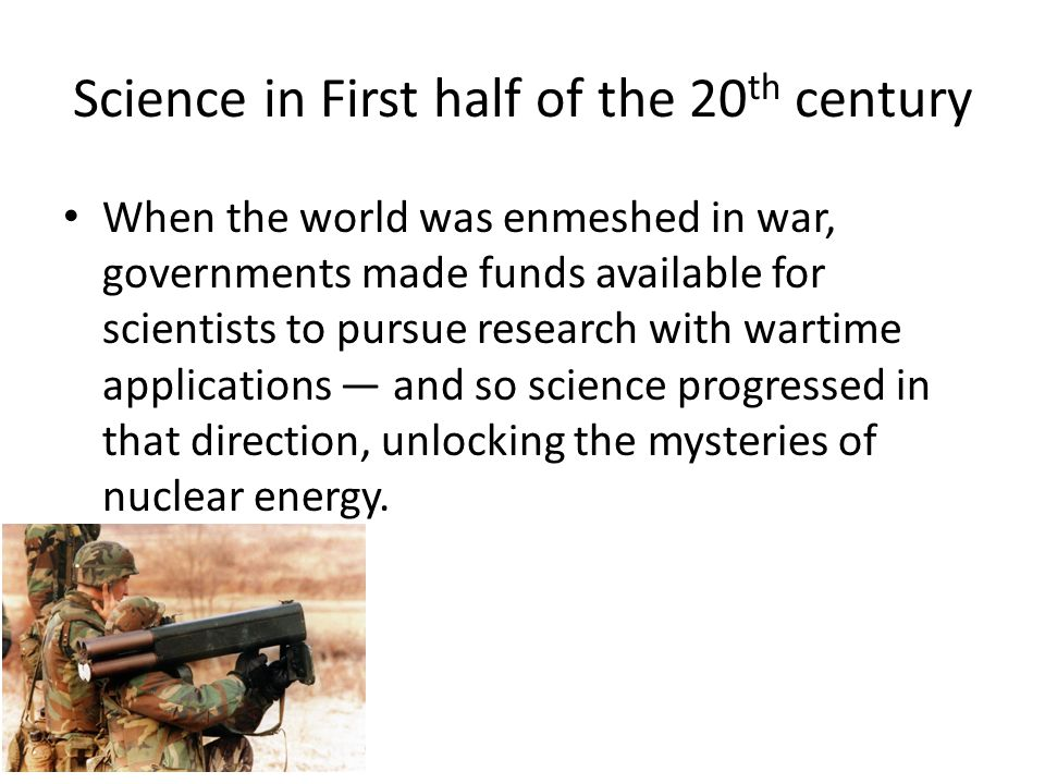Science in First half of the 20 th century When the world was enmeshed in war, governments made funds available for scientists to pursue research with wartime applications — and so science progressed in that direction, unlocking the mysteries of nuclear energy.
