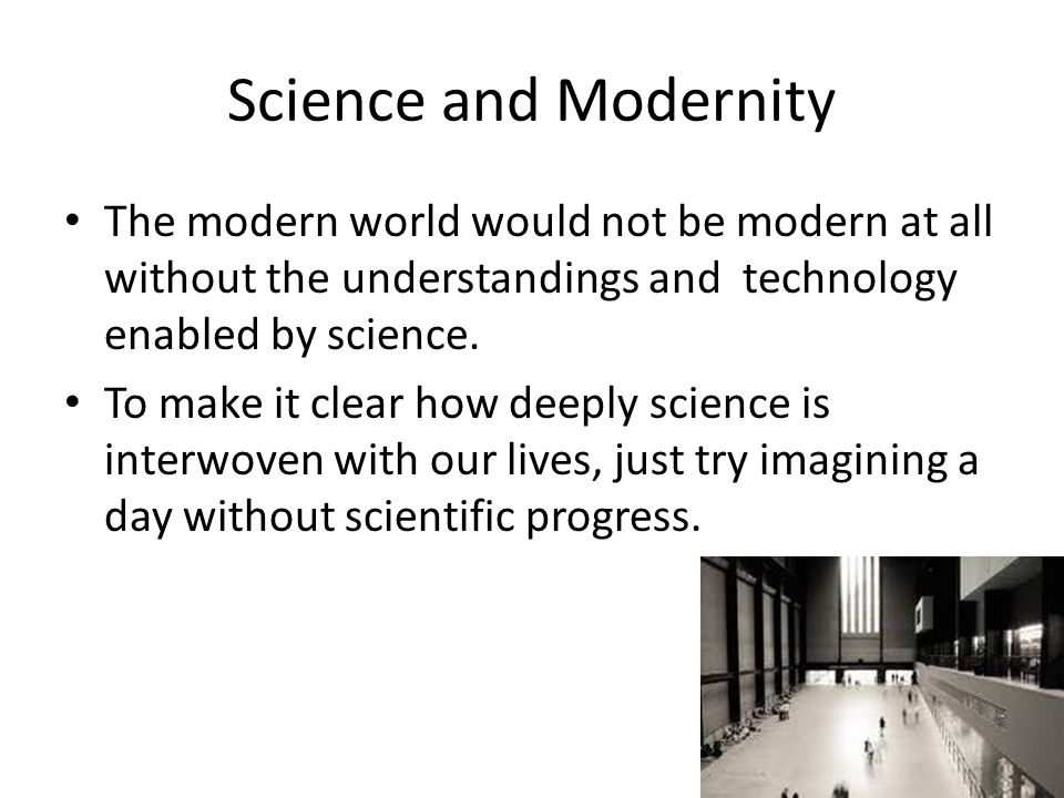 Science and Modernity The modern world would not be modern at all without the understandings and technology enabled by science.