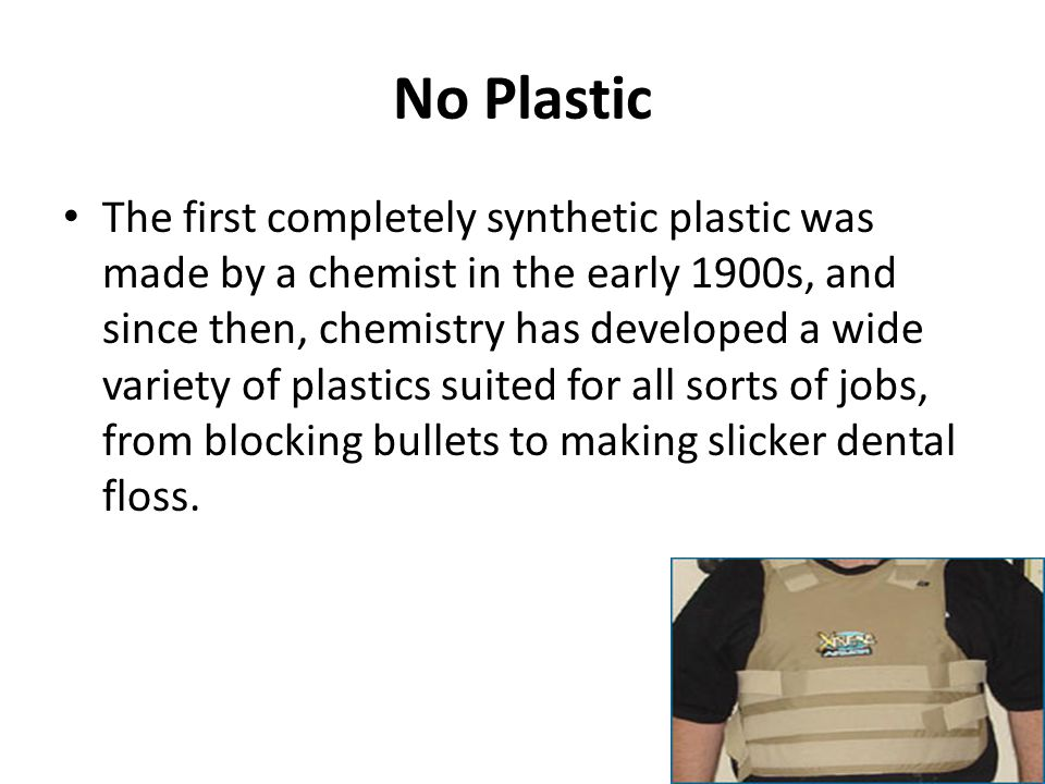 No Plastic The first completely synthetic plastic was made by a chemist in the early 1900s, and since then, chemistry has developed a wide variety of plastics suited for all sorts of jobs, from blocking bullets to making slicker dental floss.