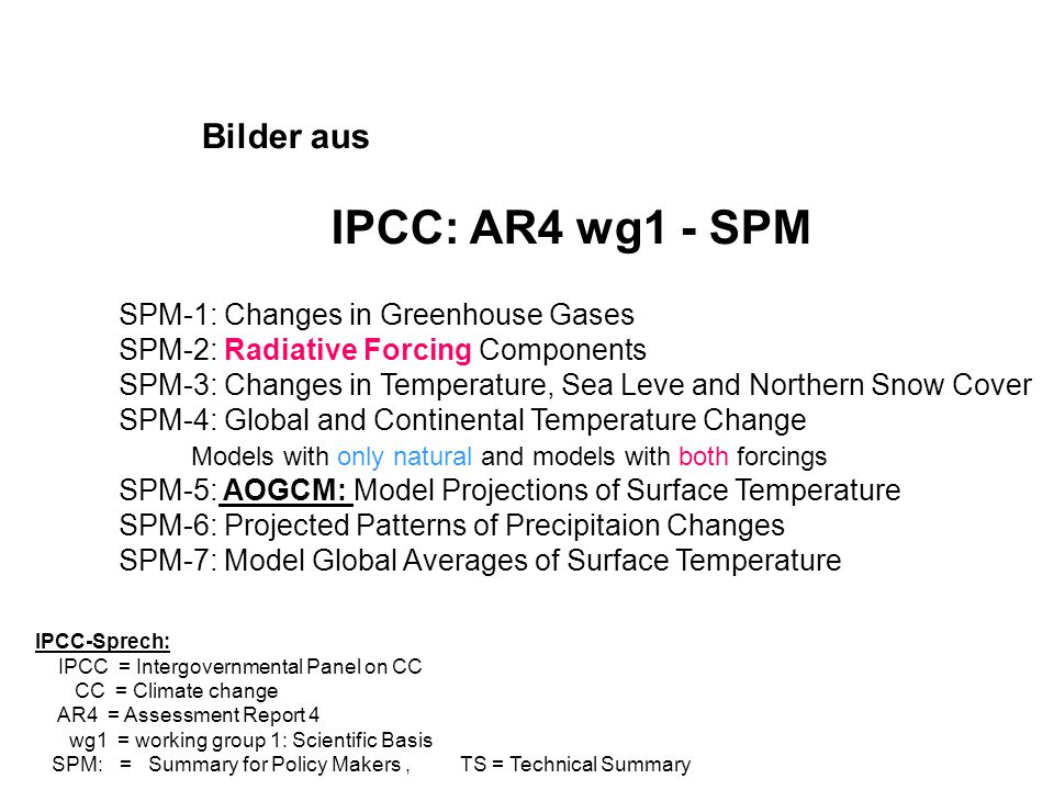 Bilder aus IPCC: AR4 wg1 - SPM IPCC-Sprech: IPCC = Intergovernmental Panel on CC CC = Climate change AR4 = Assessment Report 4 wg1 = working group 1: Scientific Basis SPM: = Summary for Policy Makers, TS = Technical Summary SPM-1: Changes in Greenhouse Gases SPM-2: Radiative Forcing Components SPM-3: Changes in Temperature, Sea Leve and Northern Snow Cover SPM-4: Global and Continental Temperature Change Models with only natural and models with both forcings SPM-5: AOGCM: Model Projections of Surface Temperature SPM-6: Projected Patterns of Precipitaion Changes SPM-7: Model Global Averages of Surface Temperature