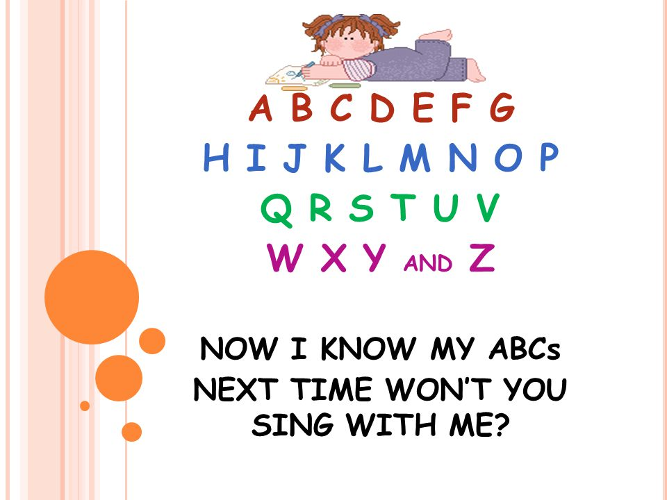 A B C D E F G H I J K L M N O P Q R S T U V W X Y AND Z NOW I KNOW MY ABCs NEXT TIME WON'T YOU SING WITH ME