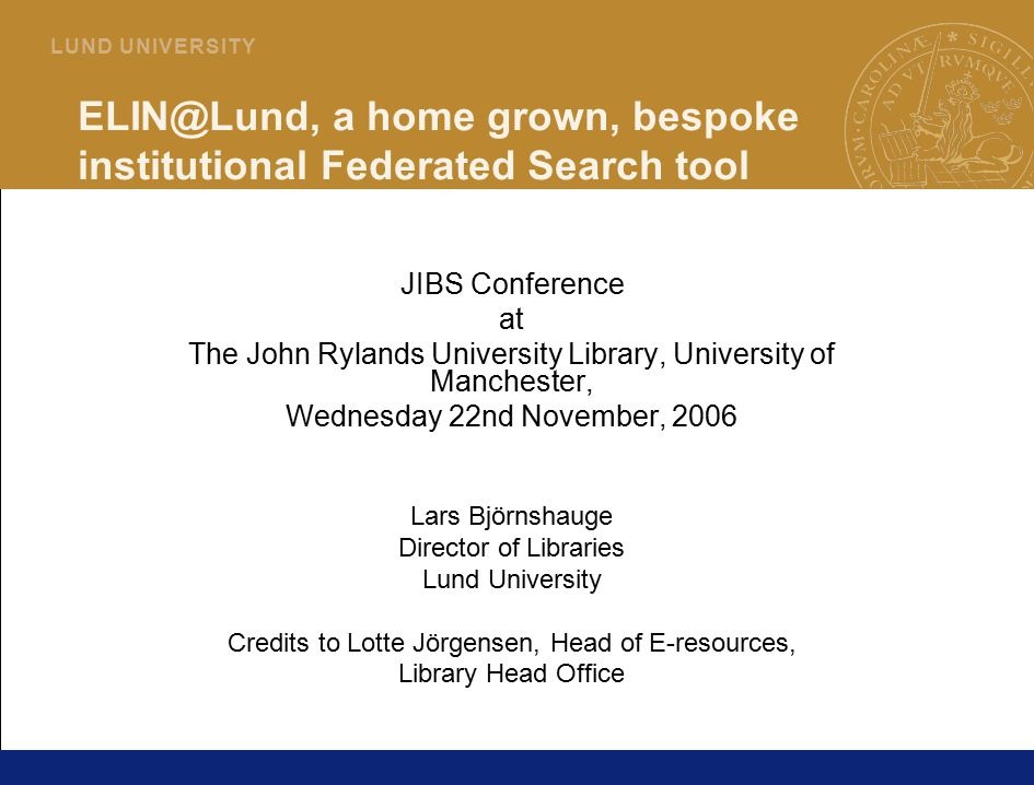 1 L U N D U N I V E R S I T Y ELIN@Lund, a home grown, bespoke institutional Federated Search tool JIBS Conference at The John Rylands University Libr