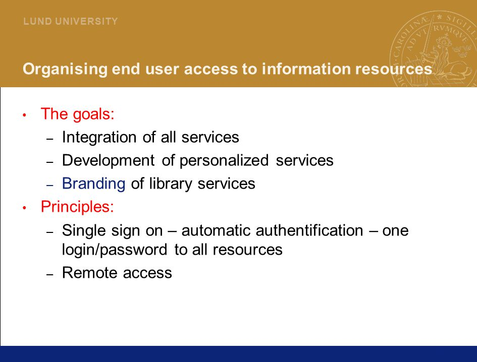 10 L U N D U N I V E R S I T Y Organising end user access to information resources The goals: – Integration of all services – Development of personali