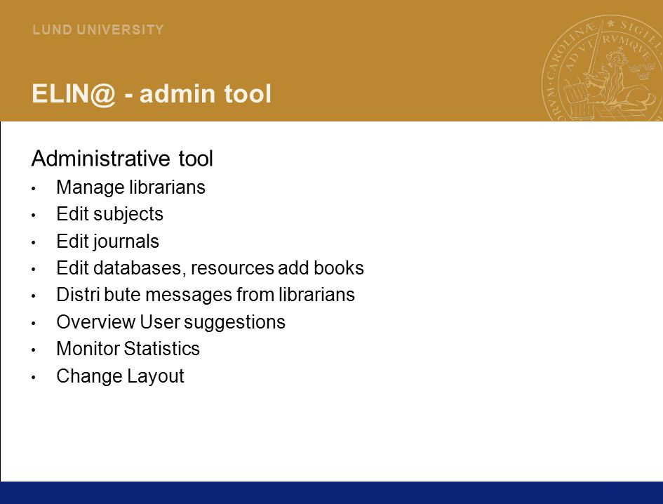 24 L U N D U N I V E R S I T Y ELIN@ - admin tool Administrative tool Manage librarians Edit subjects Edit journals Edit databases, resources add book