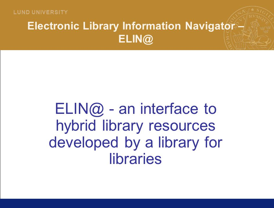 3 L U N D U N I V E R S I T Y Electronic Library Information Navigator – ELIN@ ELIN@ - an interface to hybrid library resources developed by a library