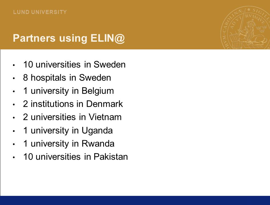 38 L U N D U N I V E R S I T Y Partners using ELIN@ 10 universities in Sweden 8 hospitals in Sweden 1 university in Belgium 2 institutions in Denmark 2 universities in Vietnam 1 university in Uganda 1 university in Rwanda 10 universities in Pakistan
