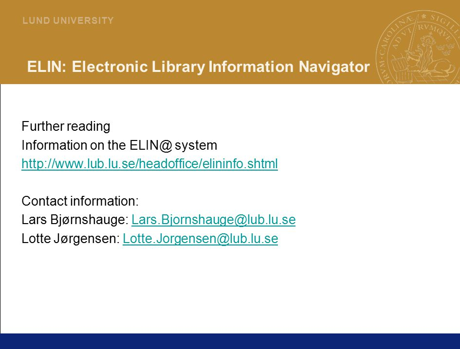 42 L U N D U N I V E R S I T Y ELIN: Electronic Library Information Navigator Further reading Information on the system   Contact information: Lars Bjørnshauge: Lotte Jørgensen: